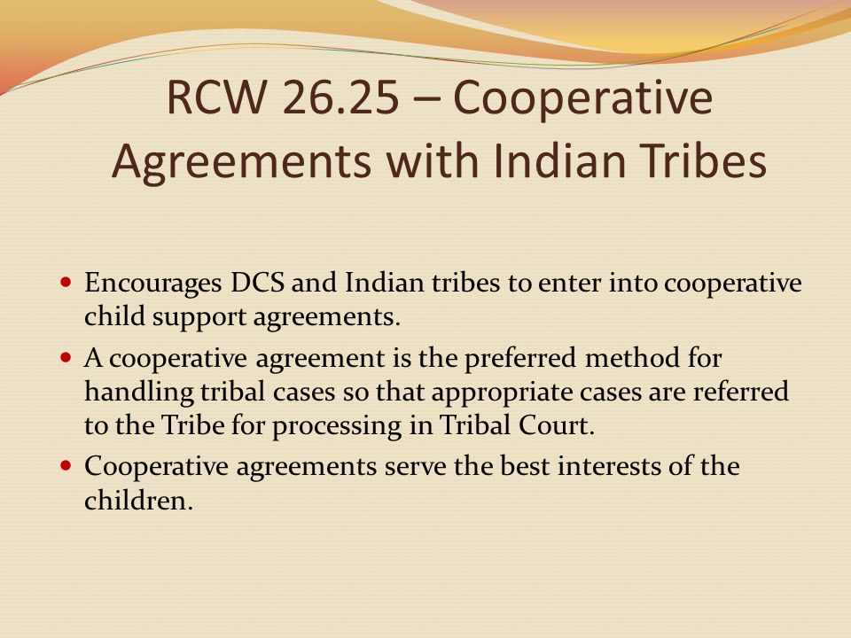 RCW 26.25 – Cooperative Agreements with Indian Tribes Encourages DCS and Indian tribes to enter into cooperative child support agreements. A cooperati