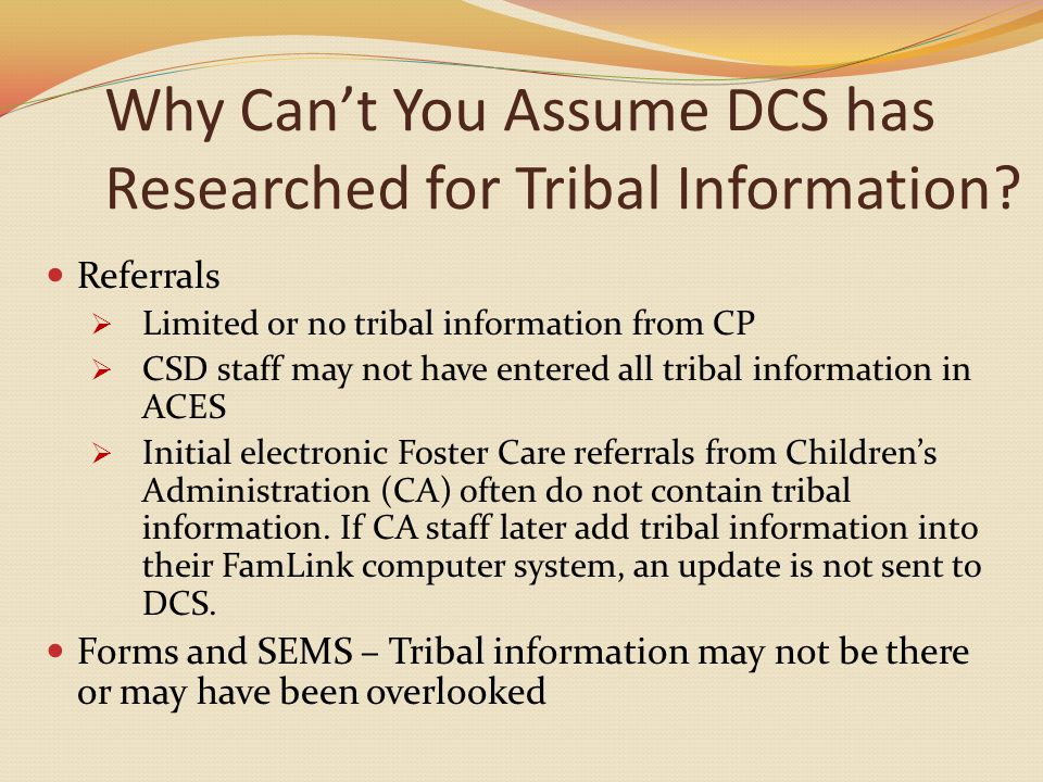 Why Can't You Assume DCS has Researched for Tribal Information.