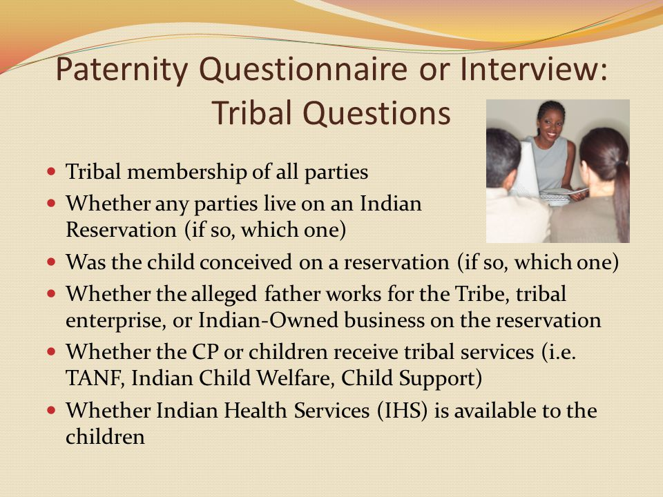 Paternity Questionnaire or Interview: Tribal Questions Tribal membership of all parties Whether any parties live on an Indian Reservation (if so, which one) Was the child conceived on a reservation (if so, which one) Whether the alleged father works for the Tribe, tribal enterprise, or Indian-Owned business on the reservation Whether the CP or children receive tribal services (i.e.