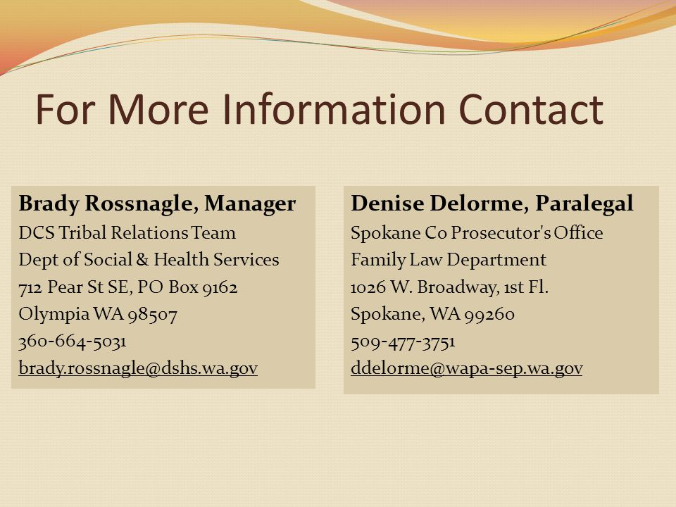 For More Information Contact Brady Rossnagle, Manager DCS Tribal Relations Team Dept of Social & Health Services 712 Pear St SE, PO Box 9162 Olympia WA 98507 360-664-5031 brady.rossnagle@dshs.wa.gov Denise Delorme, Paralegal Spokane Co Prosecutor s Office Family Law Department 1026 W.
