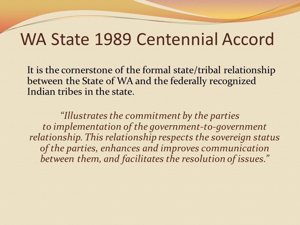 WA State 1989 Centennial Accord It is the cornerstone of the formal state/tribal relationship between the State of WA and the federally recognized Indian tribes in the state.