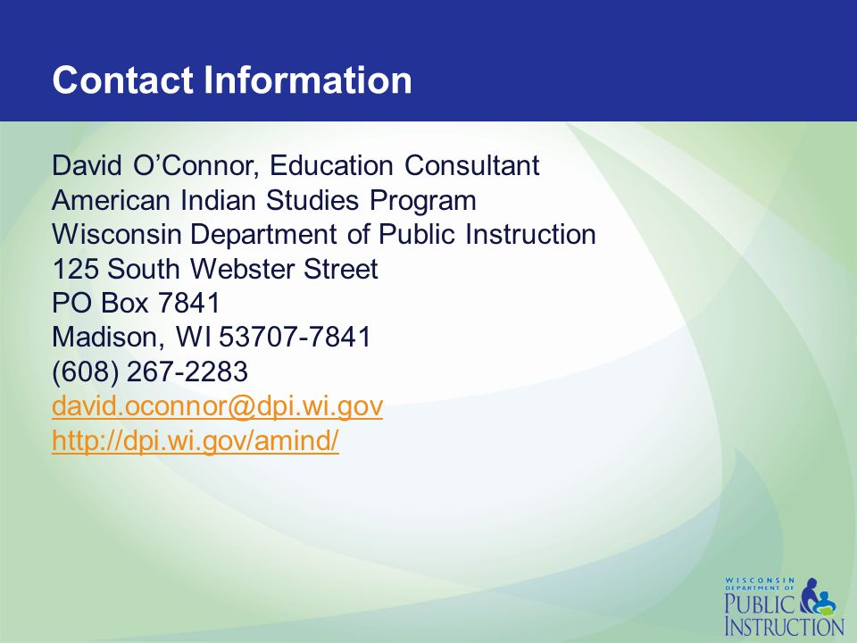 Contact Information David O'Connor, Education Consultant American Indian Studies Program Wisconsin Department of Public Instruction 125 South Webster Street PO Box 7841 Madison, WI 53707-7841 (608) 267-2283 david.oconnor@dpi.wi.gov http://dpi.wi.gov/amind/