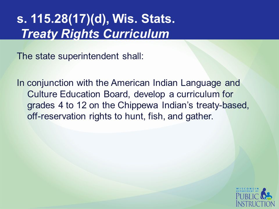 s. 115.28(17)(d), Wis. Stats. Treaty Rights Curriculum The state superintendent shall: In conjunction with the American Indian Language and Culture Ed