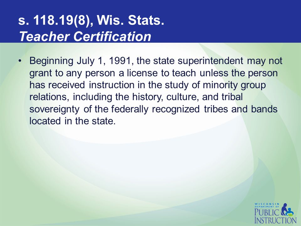 s. 118.19(8), Wis. Stats. Teacher Certification Beginning July 1, 1991, the state superintendent may not grant to any person a license to teach unless