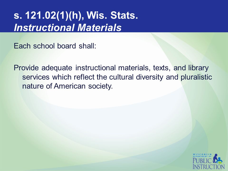 s. 121.02(1)(h), Wis. Stats. Instructional Materials Each school board shall: Provide adequate instructional materials, texts, and library services wh