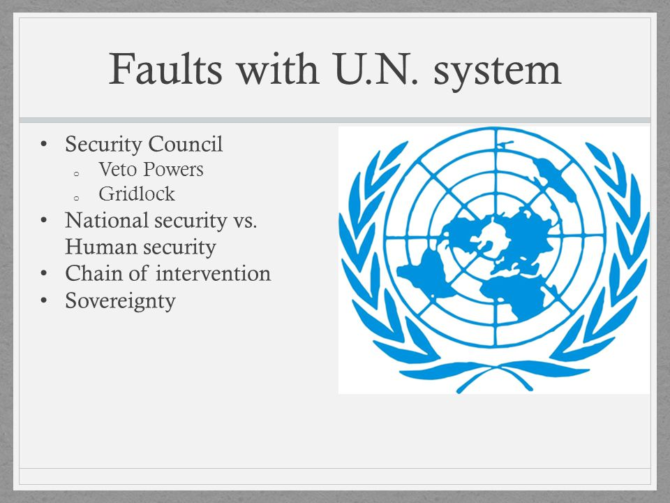 Faults with U.N. system Security Council o Veto Powers o Gridlock National security vs. Human security Chain of intervention Sovereignty