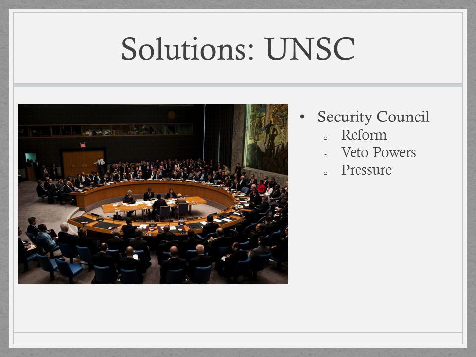 Solutions: UNSC Security Council o Reform o Veto Powers o Pressure