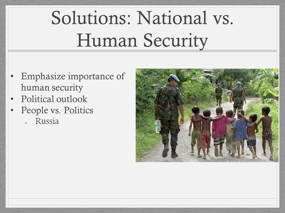 Solutions: National vs. Human Security Emphasize importance of human security Political outlook People vs. Politics o Russia