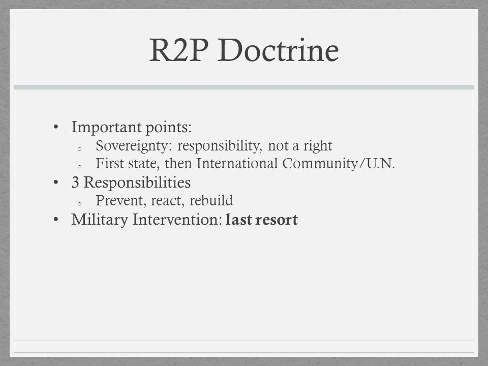 R2P Doctrine Important points: o Sovereignty: responsibility, not a right o First state, then International Community/U.N. 3 Responsibilities o Preven