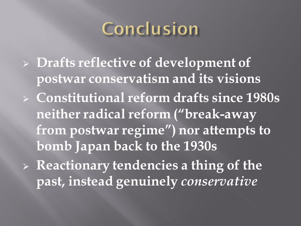  Drafts reflective of development of postwar conservatism and its visions  Constitutional reform drafts since 1980s neither radical reform ( break-away from postwar regime ) nor attempts to bomb Japan back to the 1930s  Reactionary tendencies a thing of the past, instead genuinely conservative