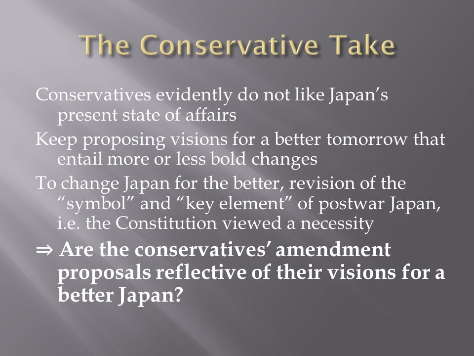 Conservatives evidently do not like Japan's present state of affairs Keep proposing visions for a better tomorrow that entail more or less bold changes To change Japan for the better, revision of the symbol and key element of postwar Japan, i.e.