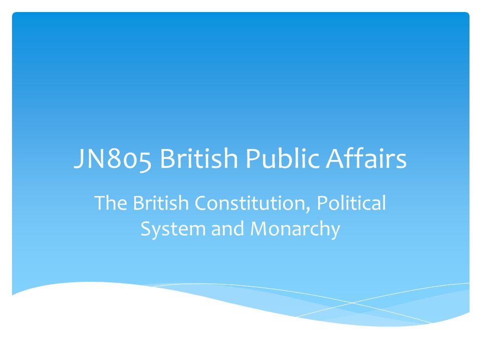 JN805 British Public Affairs The British Constitution, Political System and Monarchy