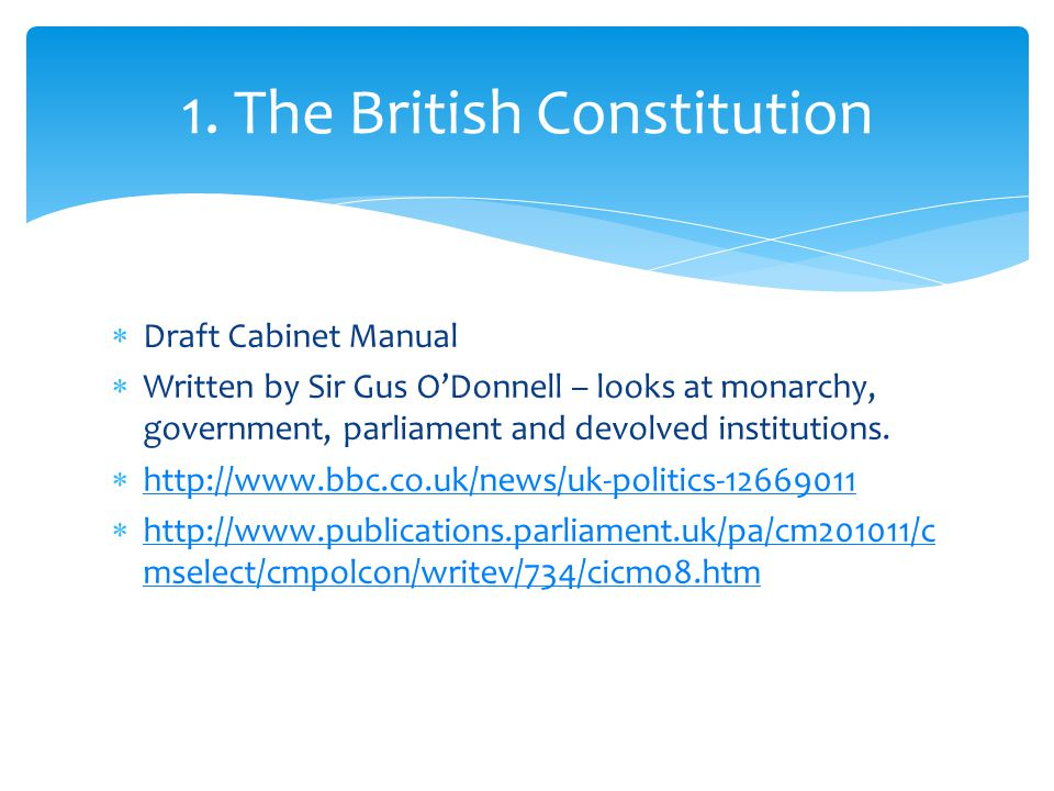  Draft Cabinet Manual  Written by Sir Gus O'Donnell – looks at monarchy, government, parliament and devolved institutions.  http://www.bbc.co.uk/ne