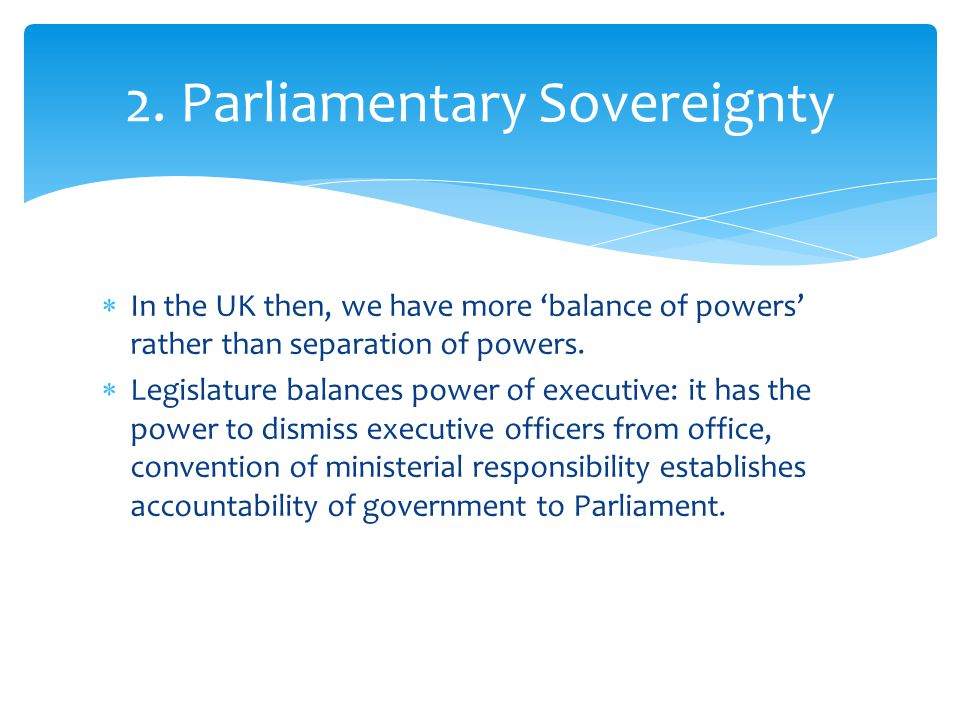  In the UK then, we have more 'balance of powers' rather than separation of powers.  Legislature balances power of executive: it has the power to di
