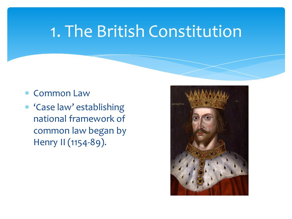  Common Law  'Case law' establishing national framework of common law began by Henry II (1154-89).