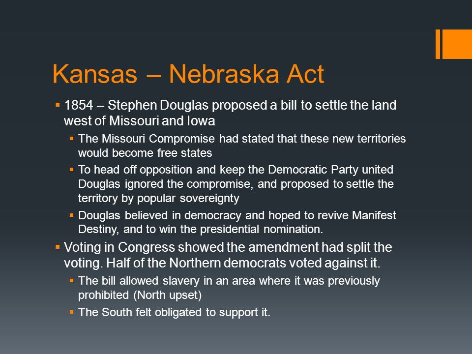 Kansas – Nebraska Act  1854 – Stephen Douglas proposed a bill to settle the land west of Missouri and Iowa  The Missouri Compromise had stated that