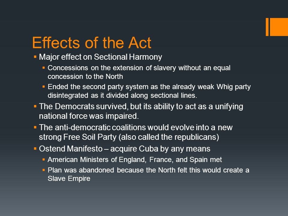 Effects of the Act  Major effect on Sectional Harmony  Concessions on the extension of slavery without an equal concession to the North  Ended the