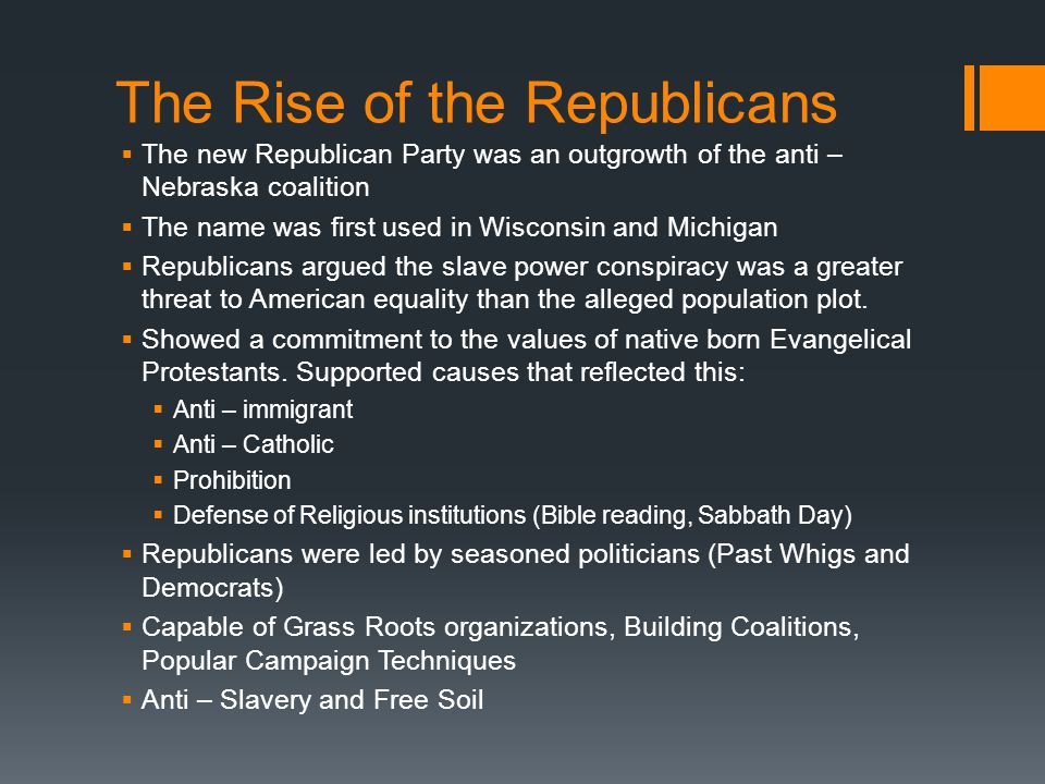 The Rise of the Republicans  The new Republican Party was an outgrowth of the anti – Nebraska coalition  The name was first used in Wisconsin and Michigan  Republicans argued the slave power conspiracy was a greater threat to American equality than the alleged population plot.