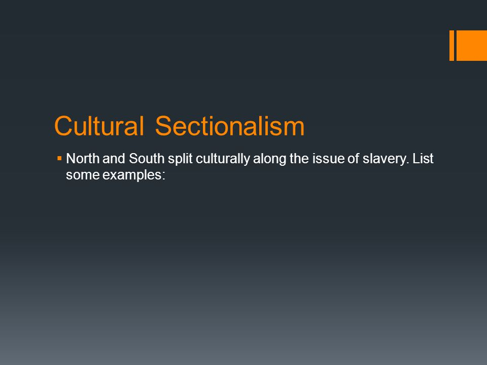 Cultural Sectionalism  North and South split culturally along the issue of slavery. List some examples: