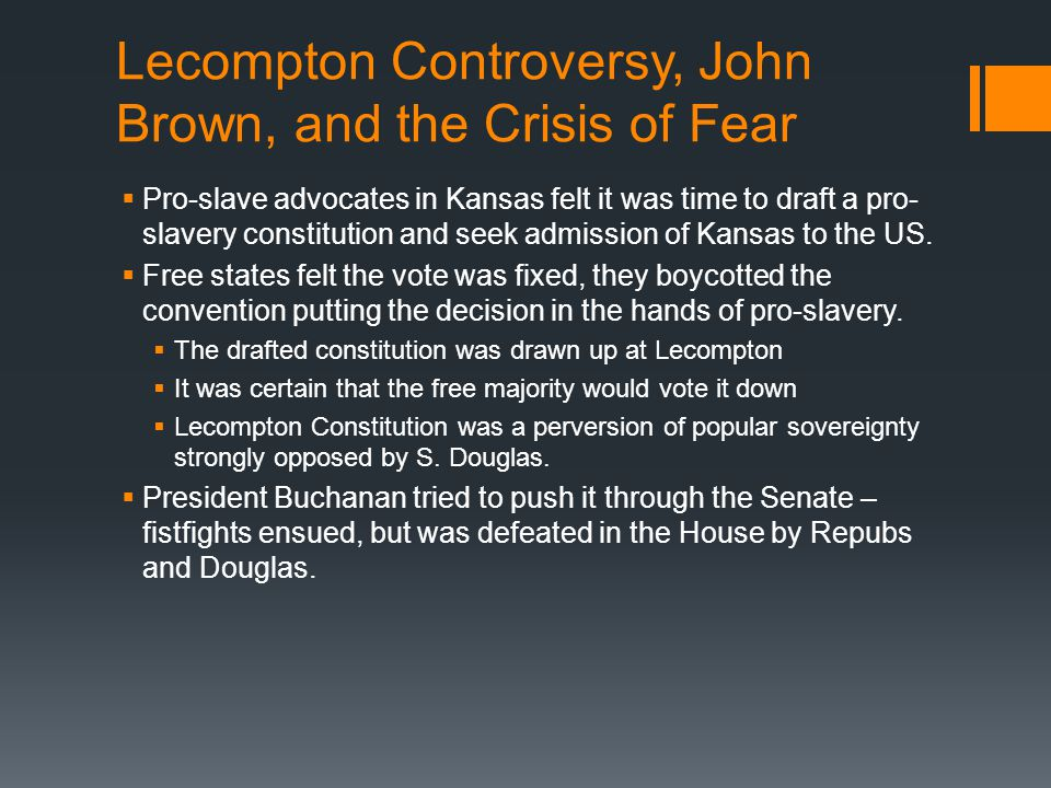 Lecompton Controversy, John Brown, and the Crisis of Fear  Pro-slave advocates in Kansas felt it was time to draft a pro- slavery constitution and se