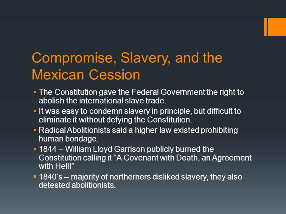 Compromise, Slavery, and the Mexican Cession  The Constitution gave the Federal Government the right to abolish the international slave trade.  It w