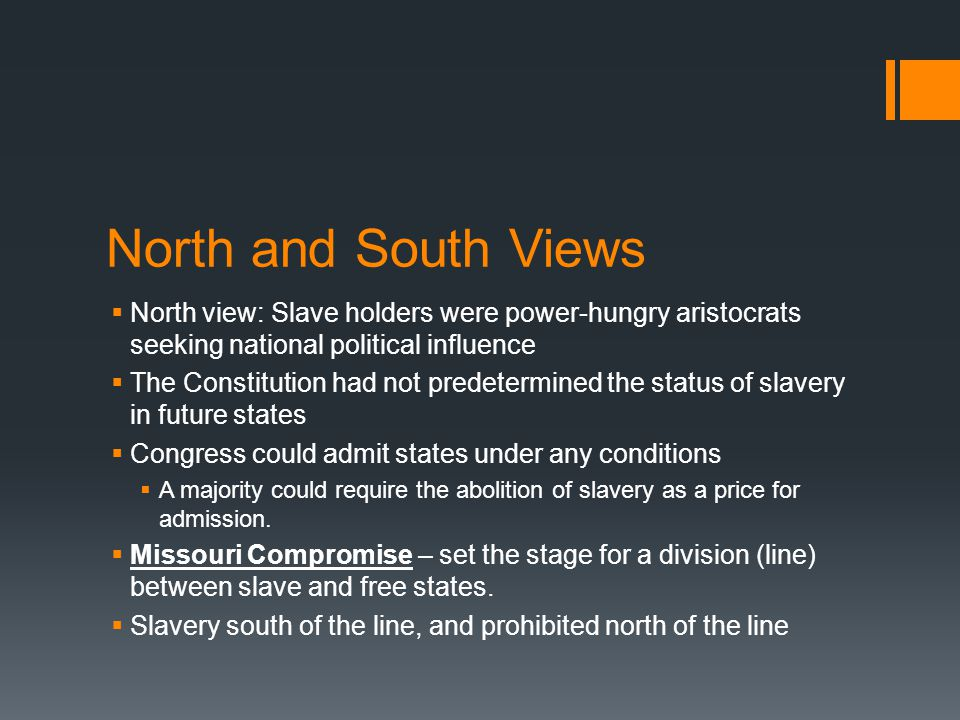 North and South Views  North view: Slave holders were power-hungry aristocrats seeking national political influence  The Constitution had not predetermined the status of slavery in future states  Congress could admit states under any conditions  A majority could require the abolition of slavery as a price for admission.