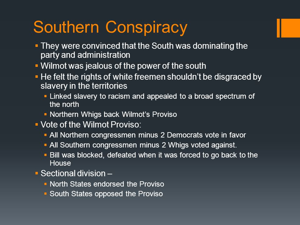 Southern Conspiracy  They were convinced that the South was dominating the party and administration  Wilmot was jealous of the power of the south  He felt the rights of white freemen shouldn't be disgraced by slavery in the territories  Linked slavery to racism and appealed to a broad spectrum of the north  Northern Whigs back Wilmot's Proviso  Vote of the Wilmot Proviso:  All Northern congressmen minus 2 Democrats vote in favor  All Southern congressmen minus 2 Whigs voted against.