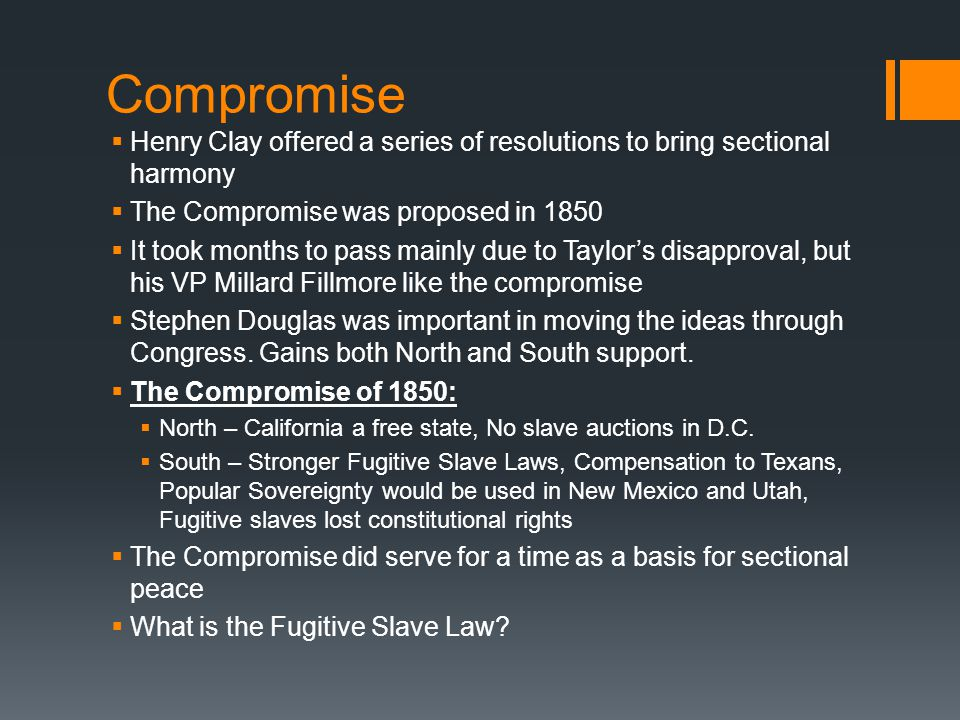 Compromise  Henry Clay offered a series of resolutions to bring sectional harmony  The Compromise was proposed in 1850  It took months to pass mainly due to Taylor's disapproval, but his VP Millard Fillmore like the compromise  Stephen Douglas was important in moving the ideas through Congress.