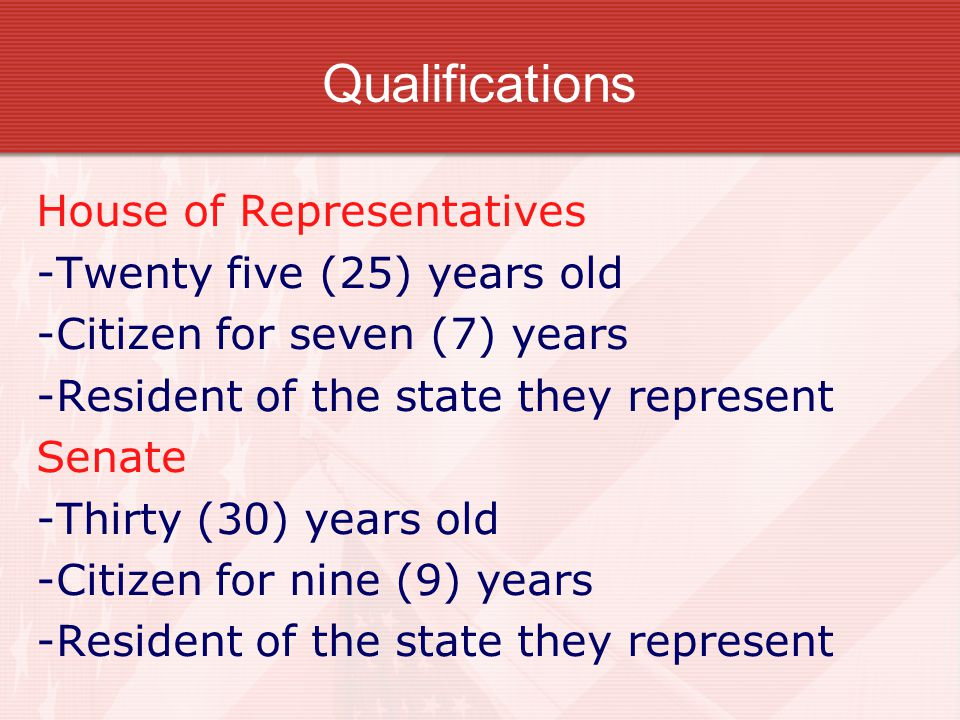 Qualifications House of Representatives -Twenty five (25) years old -Citizen for seven (7) years -Resident of the state they represent Senate -Thirty