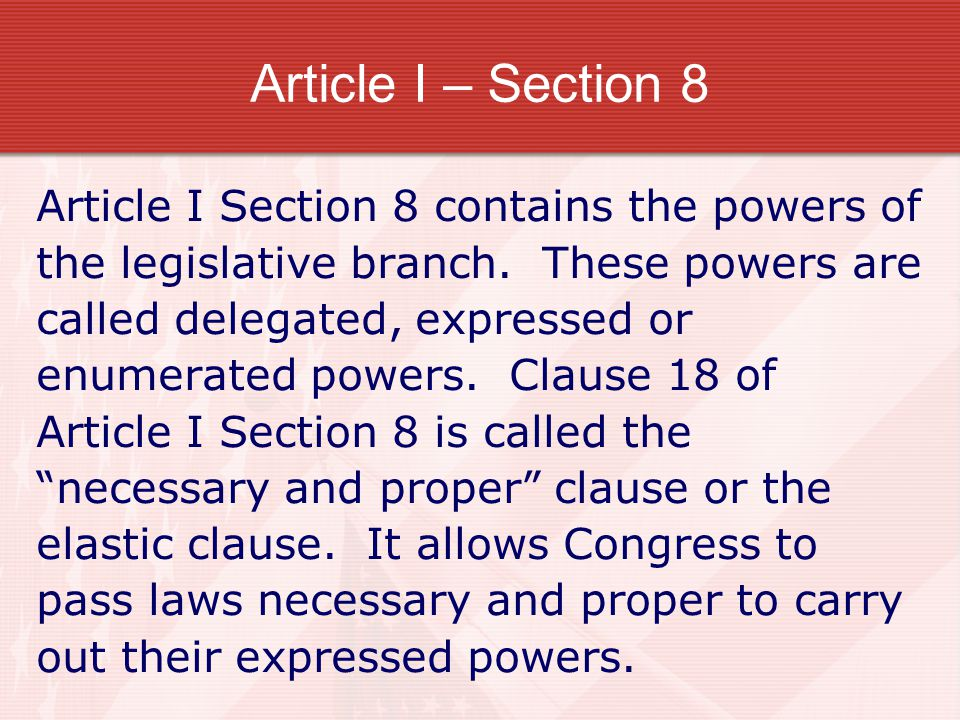 Article I – Section 8 Article I Section 8 contains the powers of the legislative branch. These powers are called delegated, expressed or enumerated po