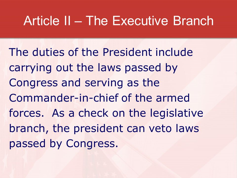 Article II – The Executive Branch The duties of the President include carrying out the laws passed by Congress and serving as the Commander-in-chief o