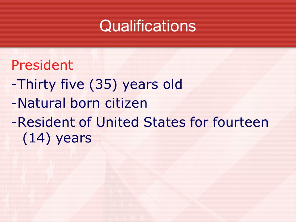 Qualifications President -Thirty five (35) years old -Natural born citizen -Resident of United States for fourteen (14) years