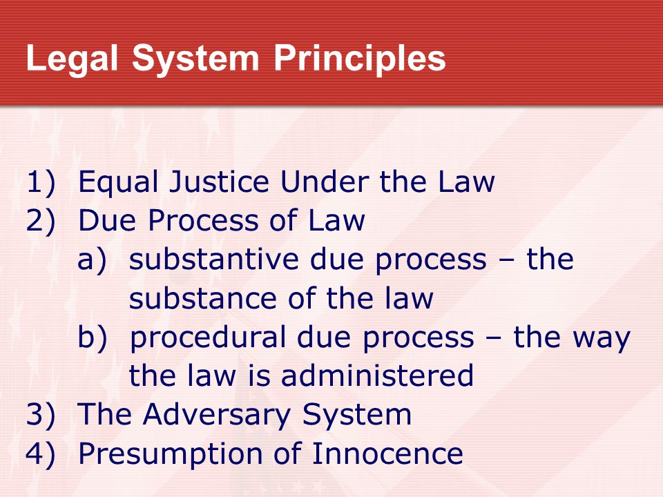 Legal System Principles 1) Equal Justice Under the Law 2) Due Process of Law a) substantive due process – the substance of the law b) procedural due p