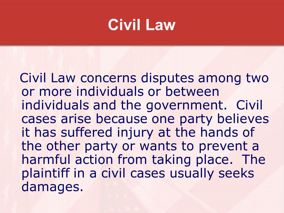 Civil Law Civil Law concerns disputes among two or more individuals or between individuals and the government. Civil cases arise because one party bel