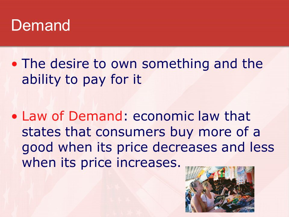 Demand The desire to own something and the ability to pay for it Law of Demand: economic law that states that consumers buy more of a good when its pr