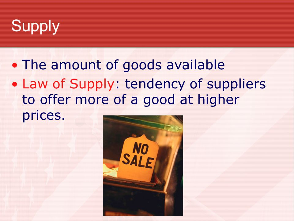 Supply The amount of goods available Law of Supply: tendency of suppliers to offer more of a good at higher prices.