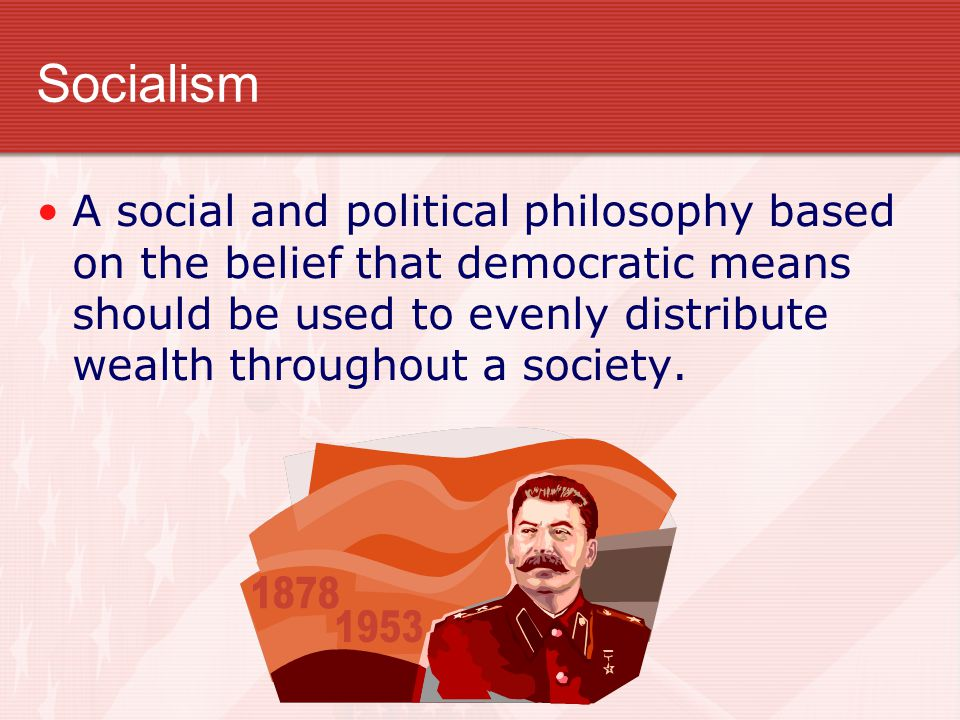 Socialism A social and political philosophy based on the belief that democratic means should be used to evenly distribute wealth throughout a society.