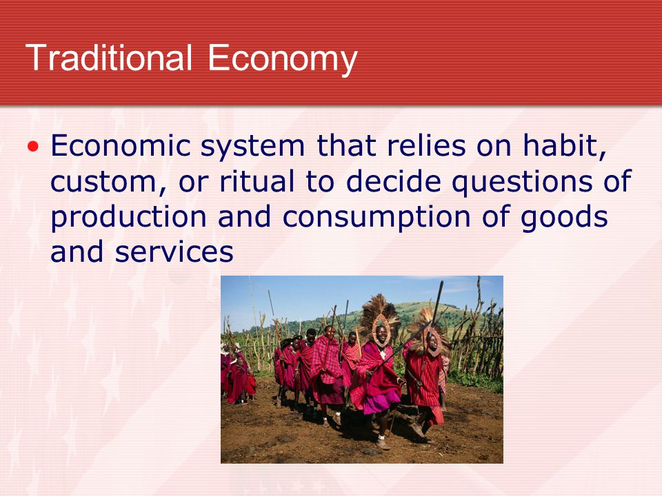 Traditional Economy Economic system that relies on habit, custom, or ritual to decide questions of production and consumption of goods and services