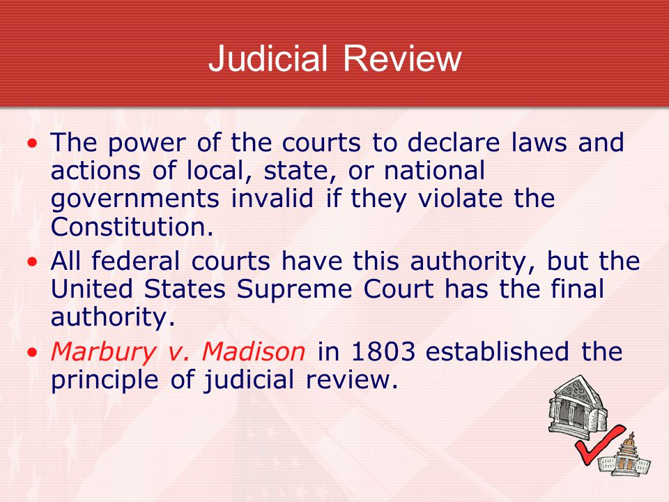 Judicial Review The power of the courts to declare laws and actions of local, state, or national governments invalid if they violate the Constitution.