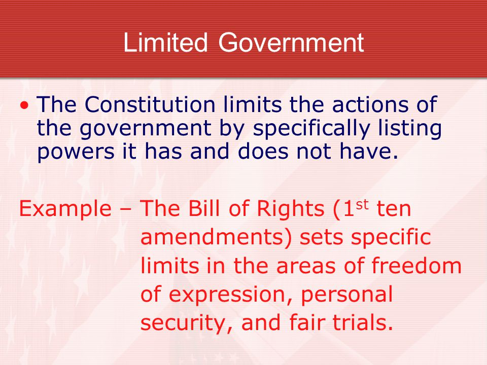 Limited Government The Constitution limits the actions of the government by specifically listing powers it has and does not have. Example – The Bill o