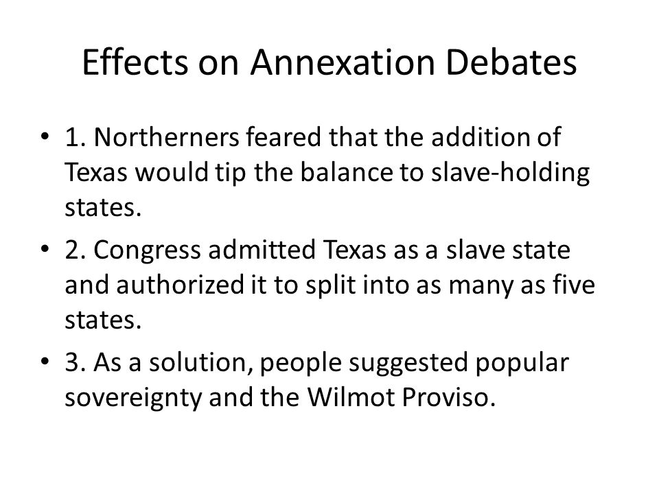 Popular sovereignty and the Wilmot Proviso Even after Texas entered the Union the debate over slavery didn't end.