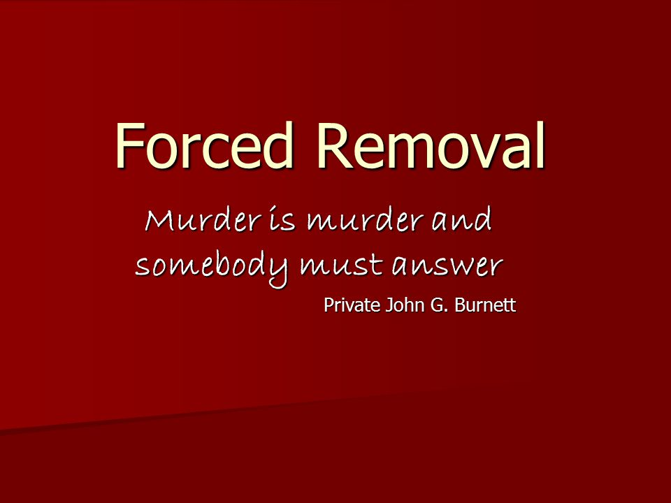 Murder is murder and somebody must answer Private John G. Burnett Forced Removal