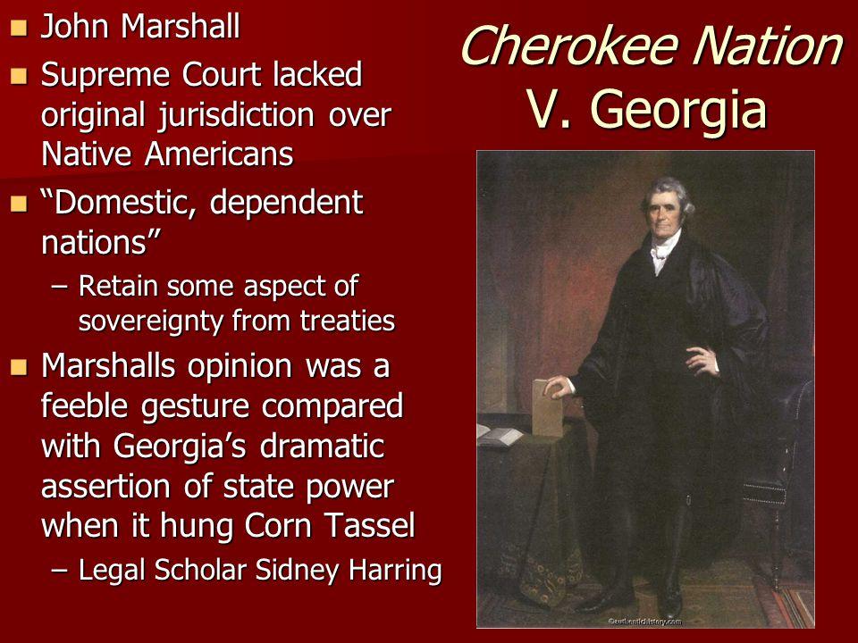 Cherokee Nation V. Georgia John Marshall John Marshall Supreme Court lacked original jurisdiction over Native Americans Supreme Court lacked original