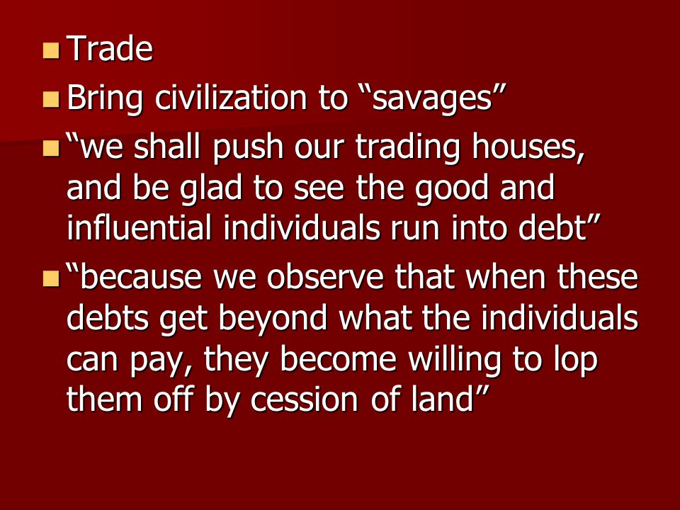 """Trade Trade Bring civilization to """"savages"""" Bring civilization to """"savages"""" """"we shall push our trading houses, and be glad to see the good and influen"""