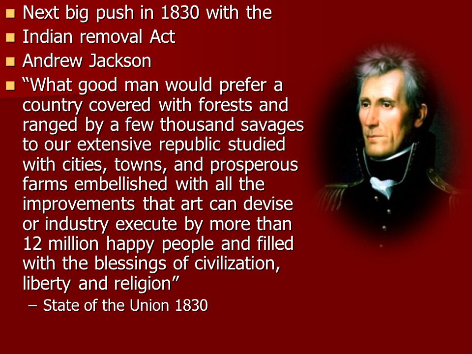 """Next big push in 1830 with the Next big push in 1830 with the Indian removal Act Indian removal Act Andrew Jackson Andrew Jackson """"What good man would"""