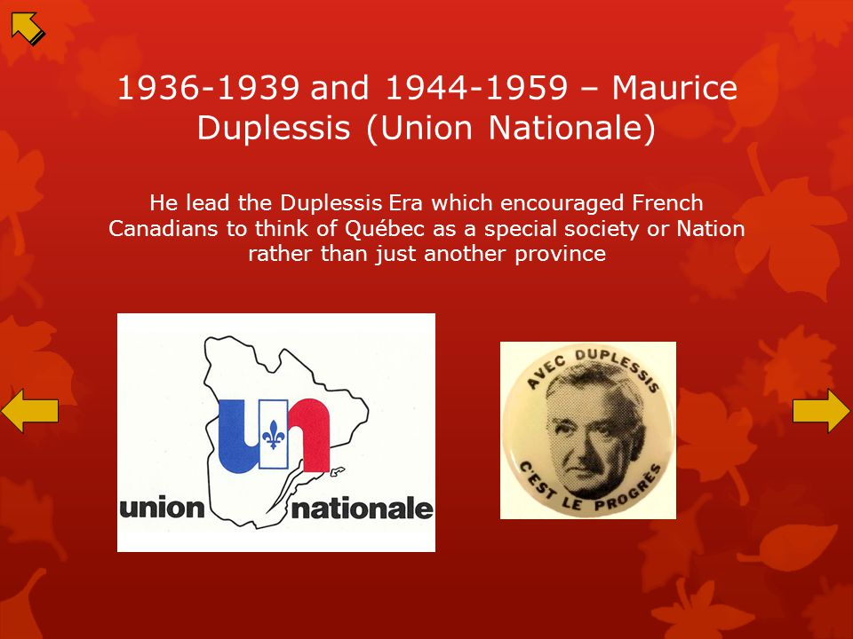 1936-1939 and 1944-1959 – Maurice Duplessis (Union Nationale) He lead the Duplessis Era which encouraged French Canadians to think of Québec as a special society or Nation rather than just another province