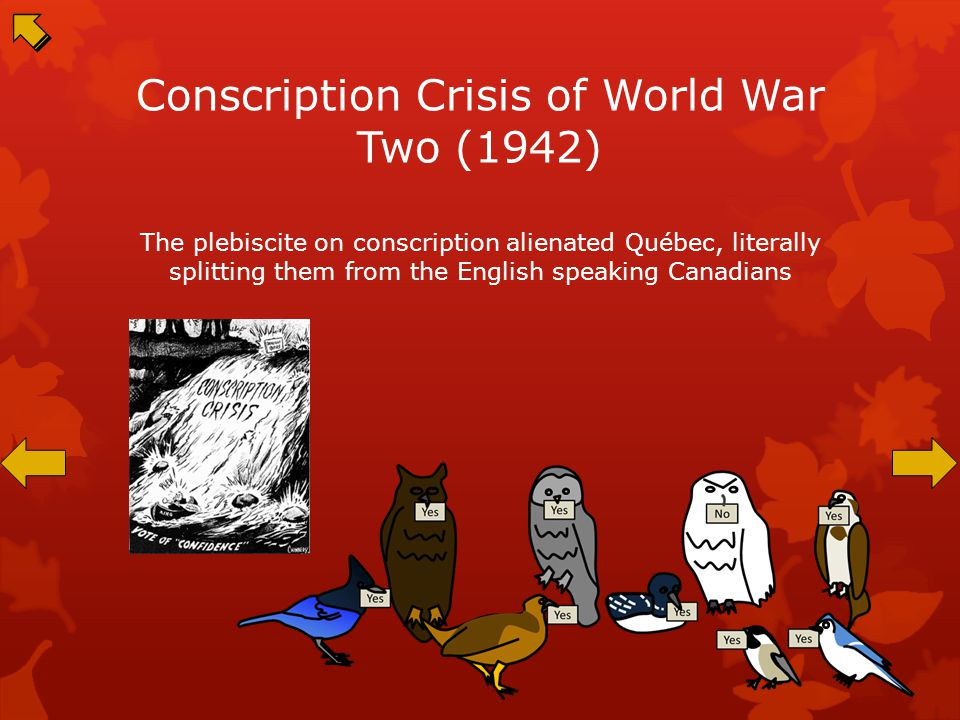 Conscription Crisis of World War Two (1942) The plebiscite on conscription alienated Québec, literally splitting them from the English speaking Canadians
