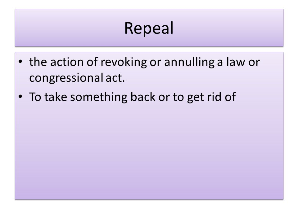 Repeal the action of revoking or annulling a law or congressional act.