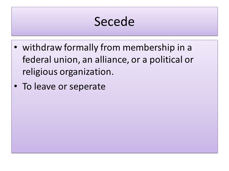 Secede withdraw formally from membership in a federal union, an alliance, or a political or religious organization.