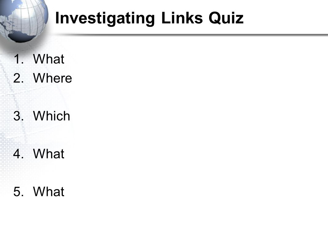 Investigating Links Quiz 6. What 7. To 8. Silver 9.Where 10. What 11.Where